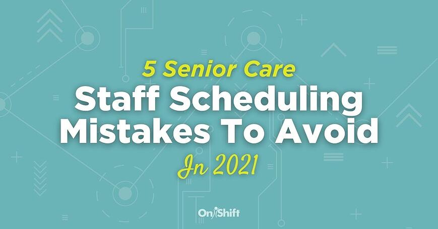 5 Staff Scheduling Mistakes Senior Care Providers Should Avoid In 2021 (1)