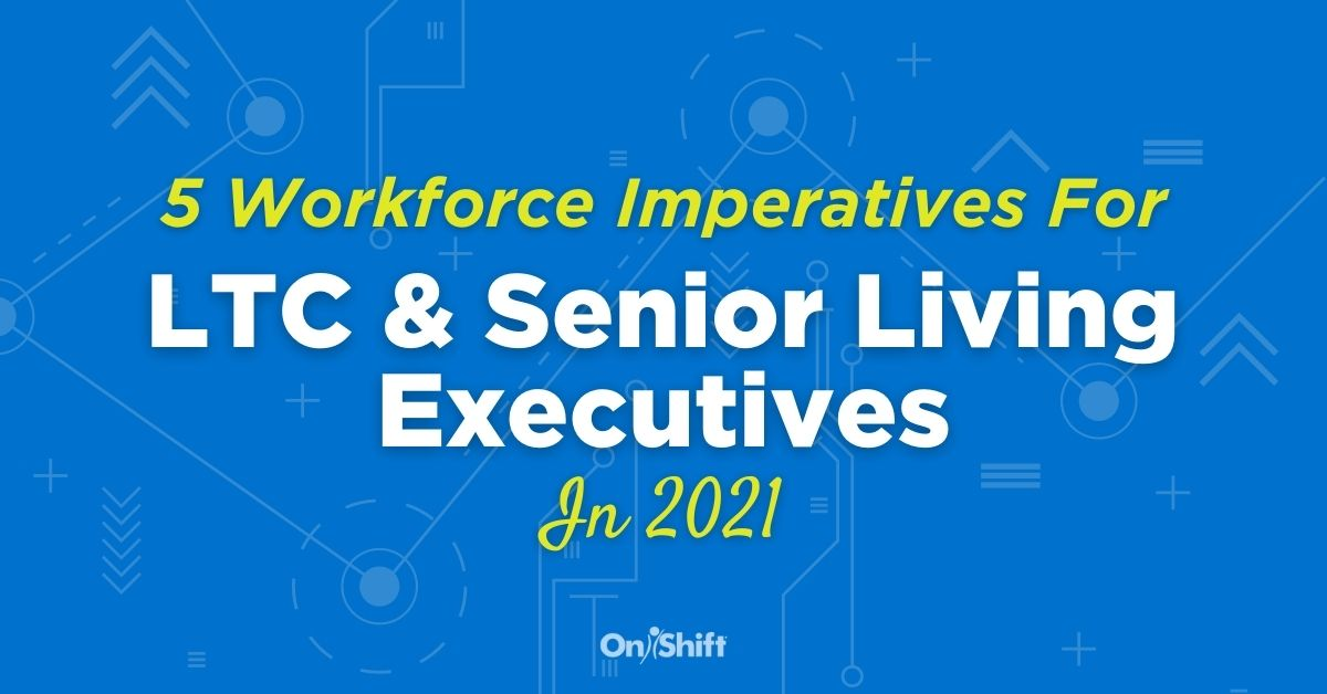 5 Workforce Imperatives For Senior Care Executives In 2021