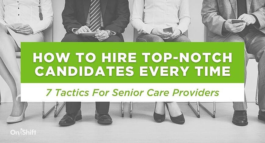 7 Tactics To Help Senior Care Providers Hire Top-Notch Candidates Every Time (1)