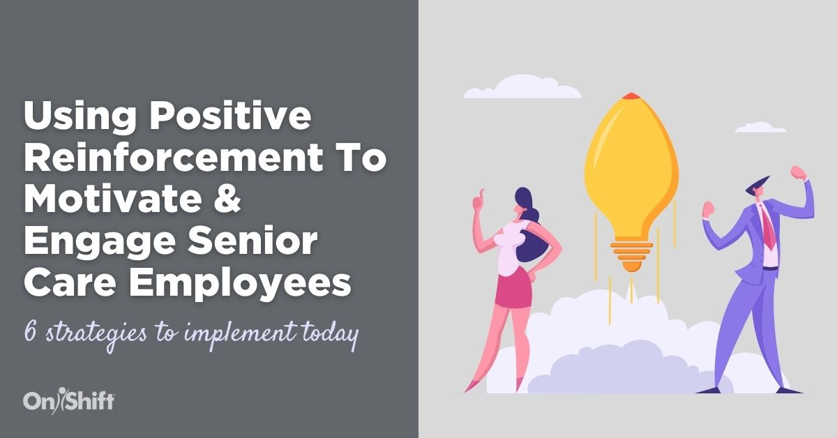 How To Use Positive Reinforcement To Motivate & Engage Senior Care Employees
