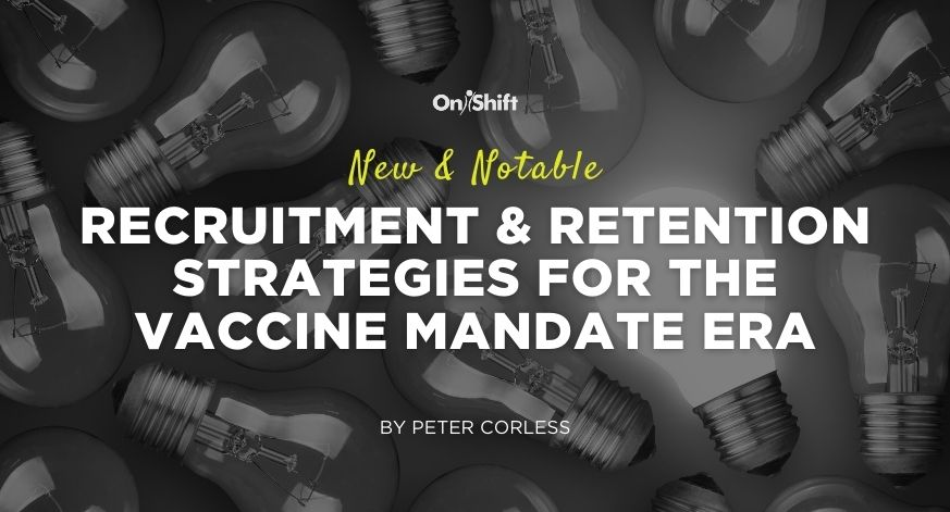 New & Notable Recruitment & Retention Strategies For The Vaccine Mandate Era