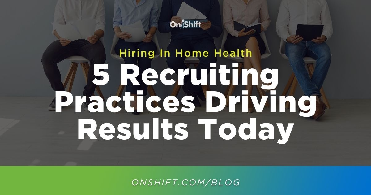 5 Recruiting Practices Driving Hiring Results In Home Health