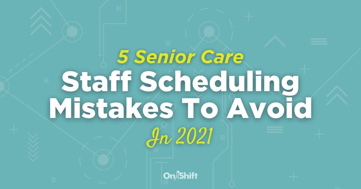 5 Senior Care Staff Scheduling Mistakes To Avoid In 2021