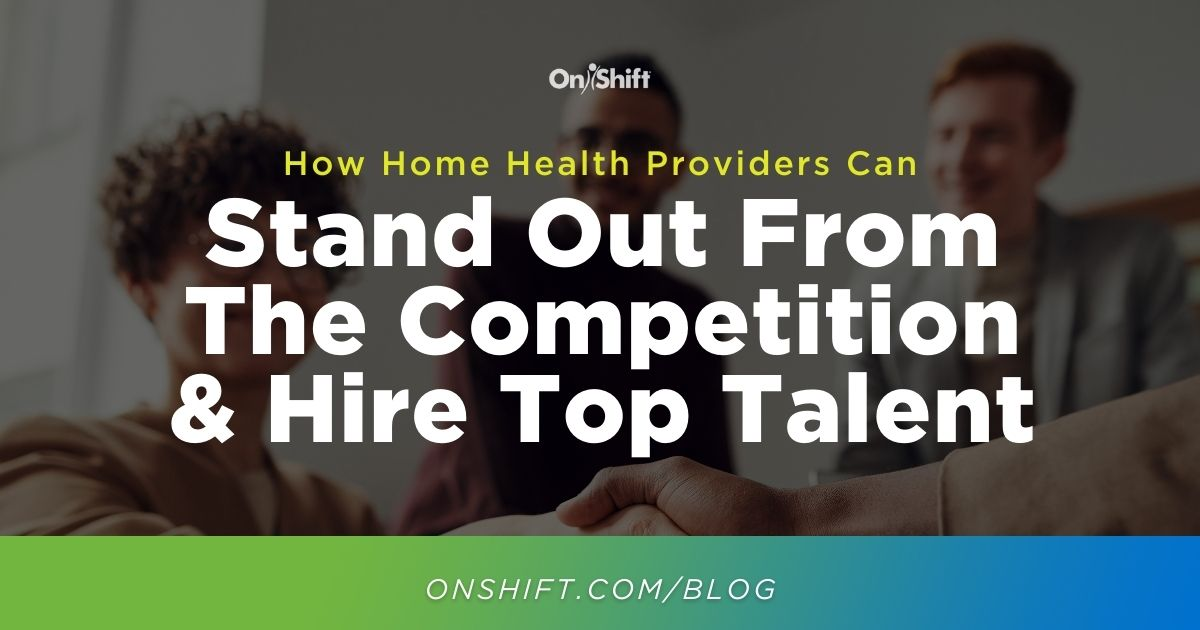 5 Ways Home Health Providers Can Stand Out From The Competition & Hire Top Talent