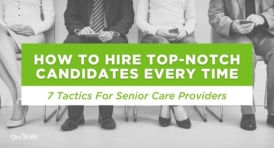 7 Tactics To Help Senior Care Providers Hire Top-Notch Candidates Every Time