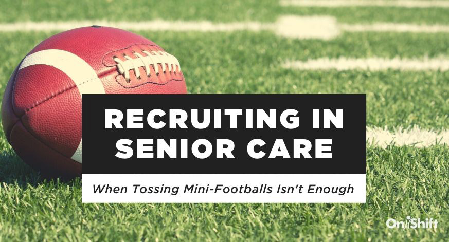 Recruiting In Senior Care: When Tossing Mini-Footballs Isn't Enough