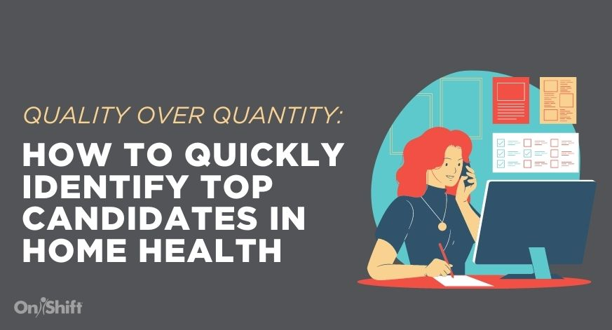 Quality Over Quantity: How To Quickly Identify Top Candidates In Home Health