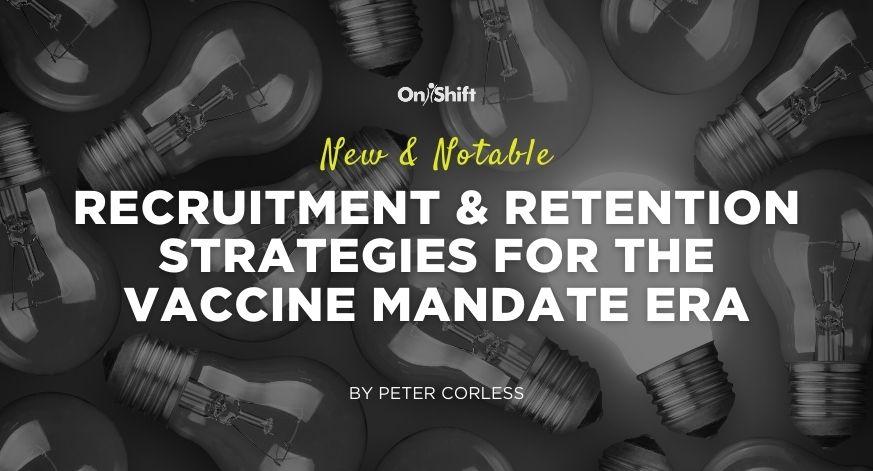 New & Notable: Recruitment & Retention Strategies For The Vaccine Mandate Era