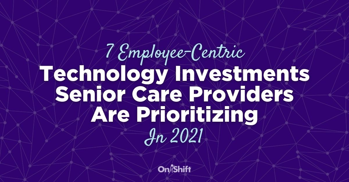 7 Employee-Centric Technology Investments Senior Care Providers Are Prioritizing In 2021